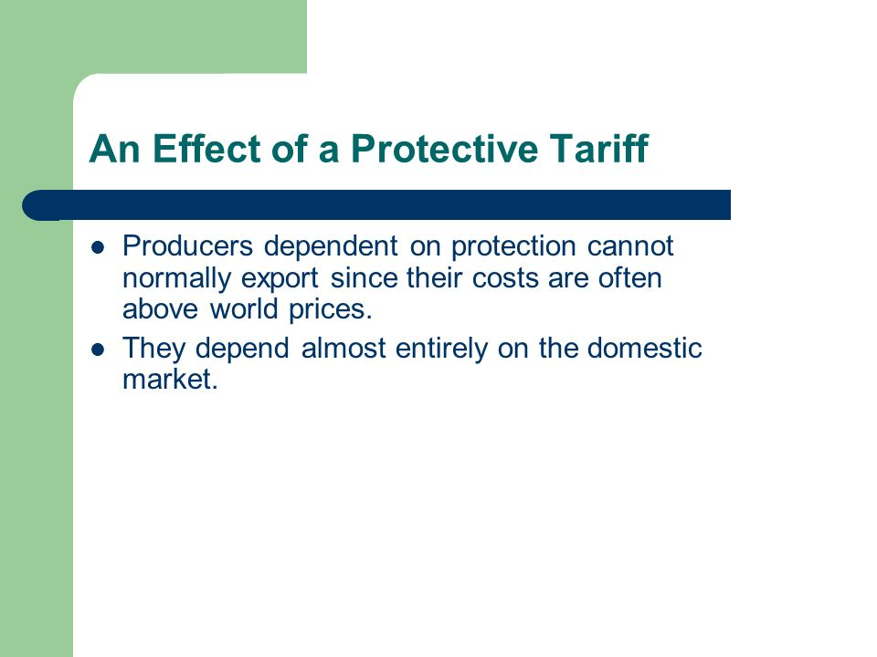 An Effect of a Protective Tariff Producers dependent on protection cannot normally export since their costs are often above world prices. They depend
