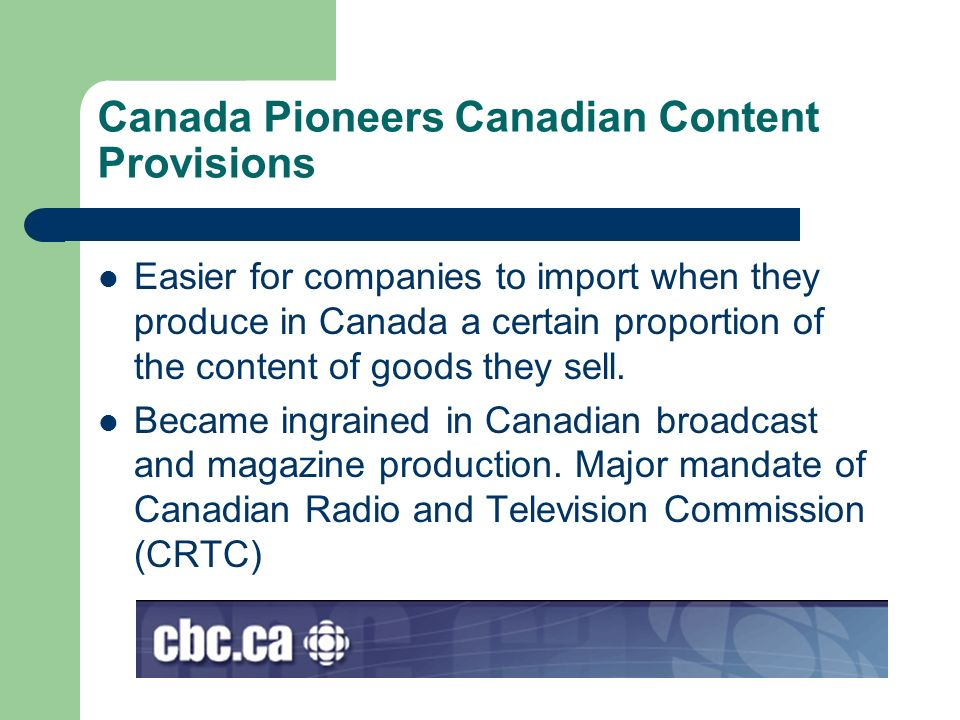 Canada Pioneers Canadian Content Provisions Easier for companies to import when they produce in Canada a certain proportion of the content of goods th