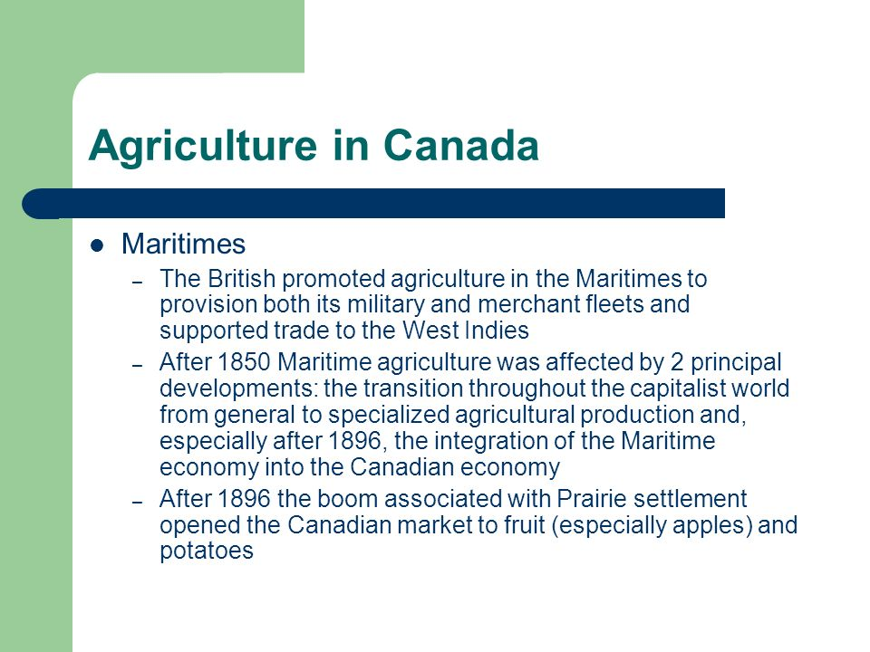 Agriculture in Canada Maritimes – The British promoted agriculture in the Maritimes to provision both its military and merchant fleets and supported t