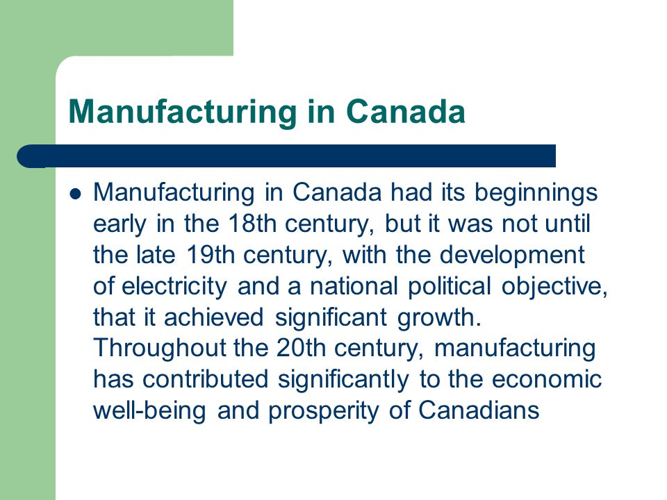 Manufacturing in Canada Manufacturing in Canada had its beginnings early in the 18th century, but it was not until the late 19th century, with the dev