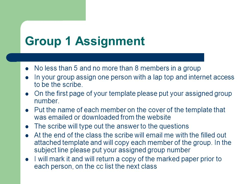 Group 1 Assignment No less than 5 and no more than 8 members in a group In your group assign one person with a lap top and internet access to be the s