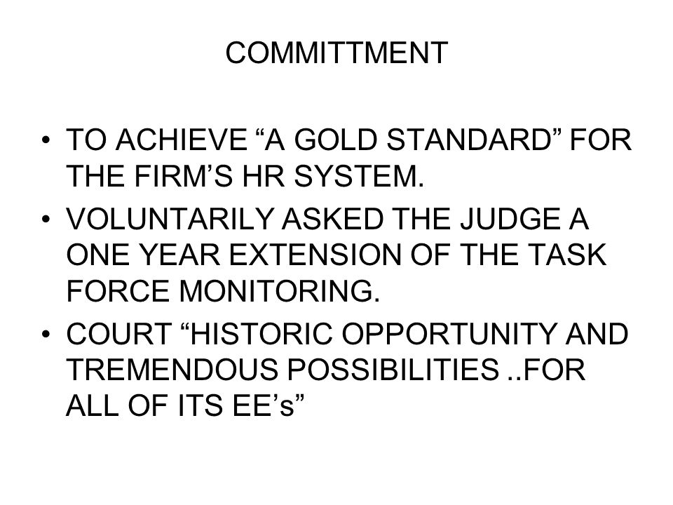 COMMITTMENT TO ACHIEVE A GOLD STANDARD FOR THE FIRMS HR SYSTEM. VOLUNTARILY ASKED THE JUDGE A ONE YEAR EXTENSION OF THE TASK FORCE MONITORING. COURT H