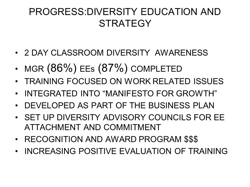 PROGRESS:DIVERSITY EDUCATION AND STRATEGY 2 DAY CLASSROOM DIVERSITY AWARENESS MGR (86%) EEs (87%) COMPLETED TRAINING FOCUSED ON WORK RELATED ISSUES IN