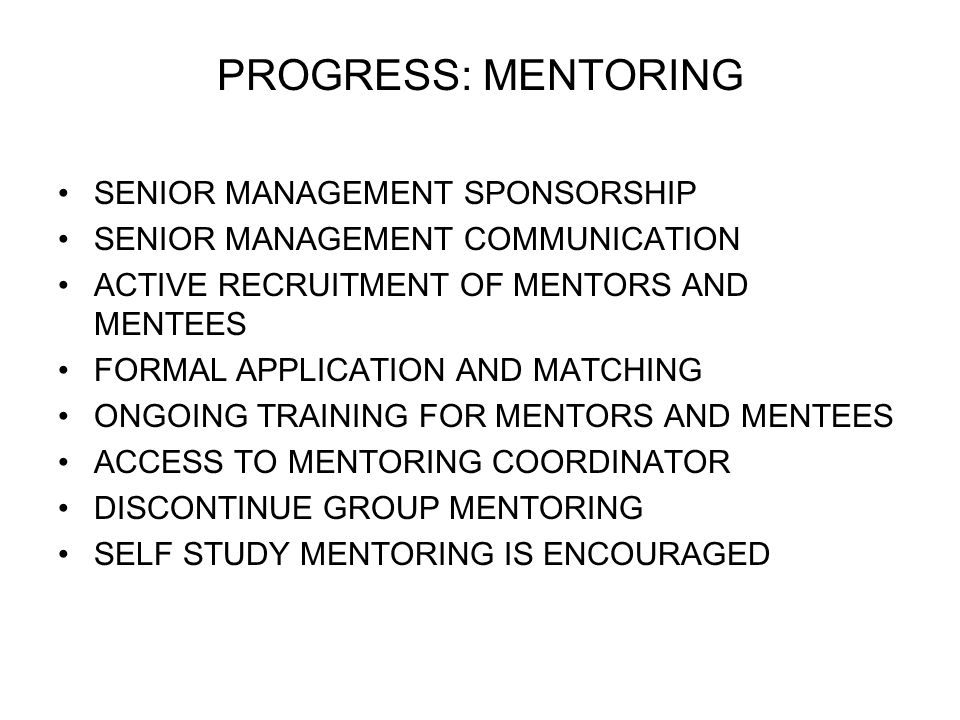 PROGRESS: MENTORING SENIOR MANAGEMENT SPONSORSHIP SENIOR MANAGEMENT COMMUNICATION ACTIVE RECRUITMENT OF MENTORS AND MENTEES FORMAL APPLICATION AND MAT