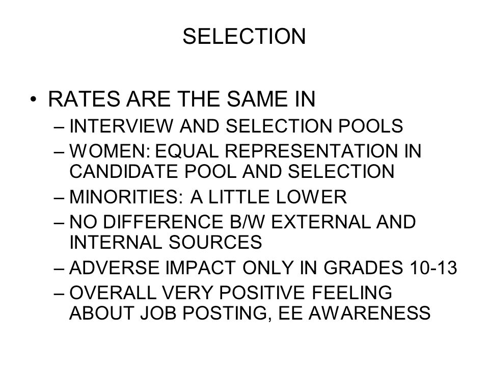 SELECTION RATES ARE THE SAME IN –INTERVIEW AND SELECTION POOLS –WOMEN: EQUAL REPRESENTATION IN CANDIDATE POOL AND SELECTION –MINORITIES: A LITTLE LOWE