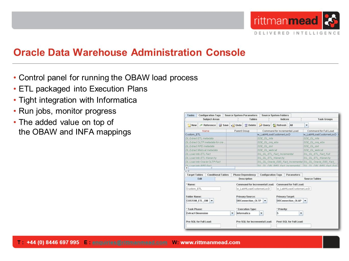 T : +44 (0) E : W: Oracle Data Warehouse Administration Console Control panel for running the OBAW load process ETL packaged into Execution Plans Tight integration with Informatica Run jobs, monitor progress The added value on top of the OBAW and INFA mappings