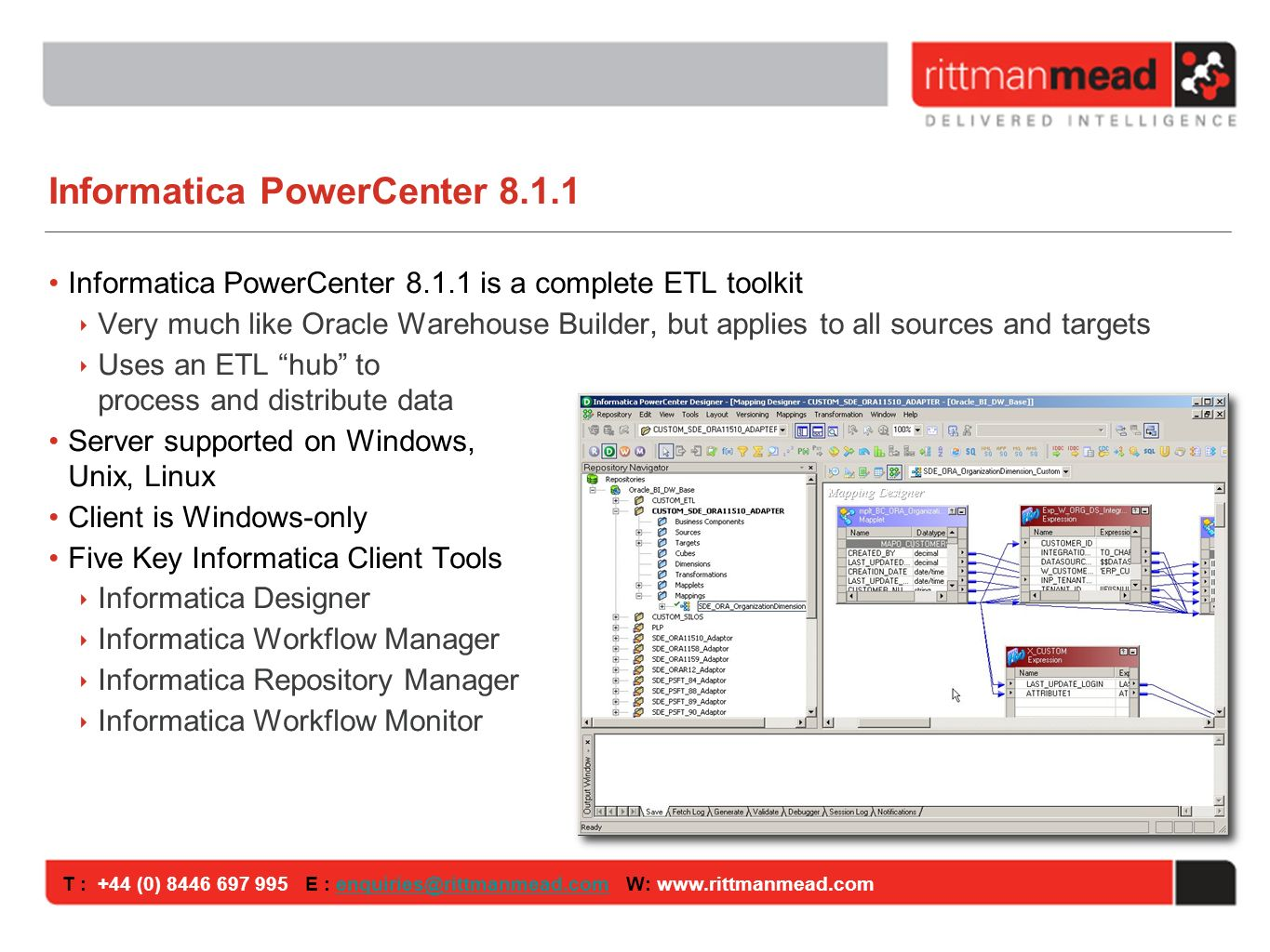 T : +44 (0) E : W: Informatica PowerCenter Informatica PowerCenter is a complete ETL toolkit Very much like Oracle Warehouse Builder, but applies to all sources and targets Uses an ETL hub to process and distribute data Server supported on Windows, Unix, Linux Client is Windows-only Five Key Informatica Client Tools Informatica Designer Informatica Workflow Manager Informatica Repository Manager Informatica Workflow Monitor