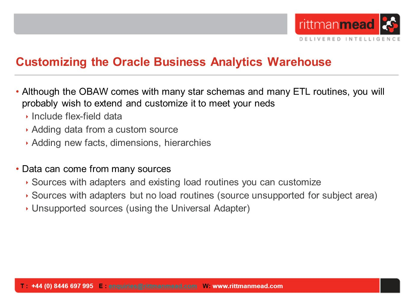 T : +44 (0) E : W: Customizing the Oracle Business Analytics Warehouse Although the OBAW comes with many star schemas and many ETL routines, you will probably wish to extend and customize it to meet your neds Include flex-field data Adding data from a custom source Adding new facts, dimensions, hierarchies Data can come from many sources Sources with adapters and existing load routines you can customize Sources with adapters but no load routines (source unsupported for subject area) Unsupported sources (using the Universal Adapter)
