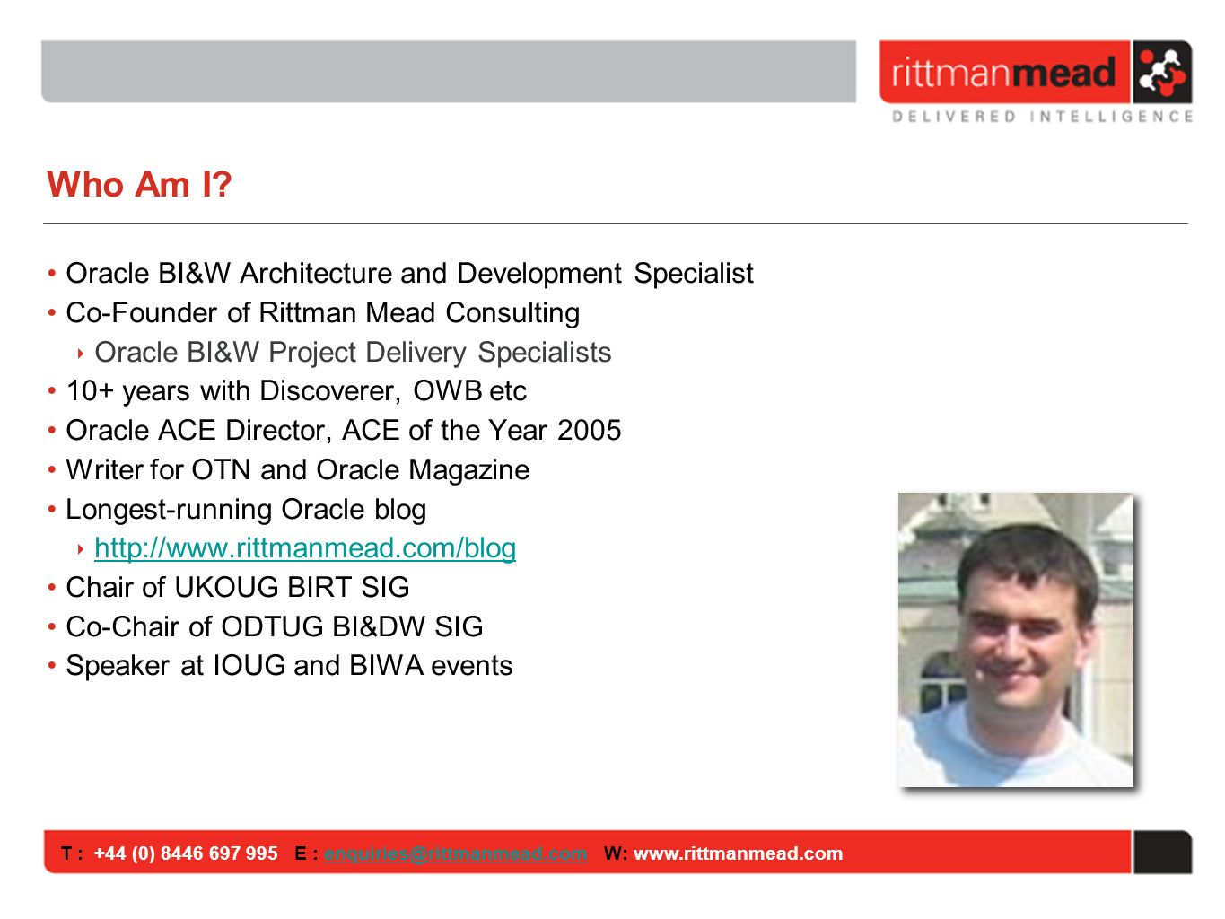 T : +44 (0) 8446 697 995 E : enquiries@rittmanmead.com W: www.rittmanmead.comenquiries@rittmanmead.com Rittman Mead Consulting Oracle BI&DW Project Specialists Consulting, Training, Support Works with you to ensure OBIEE and Oracle BI Applications project success Small, focused team OWB, Oracle BI, DW technical specialists Clients in the UK, Europe, USA