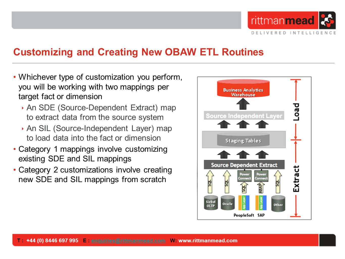 T : +44 (0) E : W: Customizing and Creating New OBAW ETL Routines Whichever type of customization you perform, you will be working with two mappings per target fact or dimension An SDE (Source-Dependent Extract) map to extract data from the source system An SIL (Source-Independent Layer) map to load data into the fact or dimension Category 1 mappings involve customizing existing SDE and SIL mappings Category 2 customizations involve creating new SDE and SIL mappings from scratch
