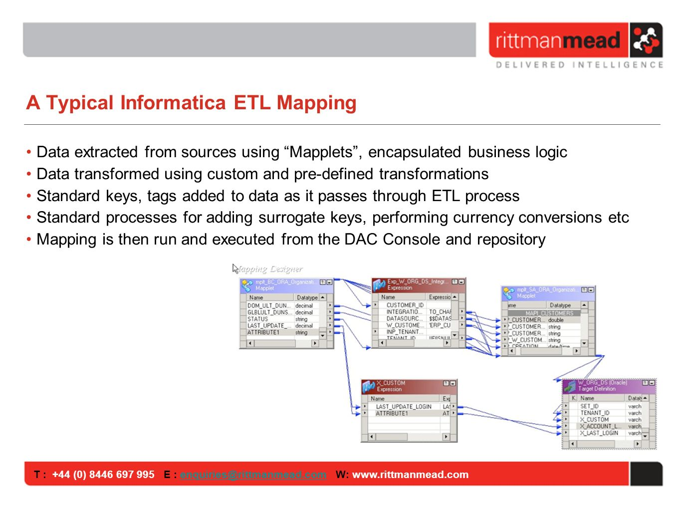 T : +44 (0) E : W: A Typical Informatica ETL Mapping Data extracted from sources using Mapplets, encapsulated business logic Data transformed using custom and pre-defined transformations Standard keys, tags added to data as it passes through ETL process Standard processes for adding surrogate keys, performing currency conversions etc Mapping is then run and executed from the DAC Console and repository