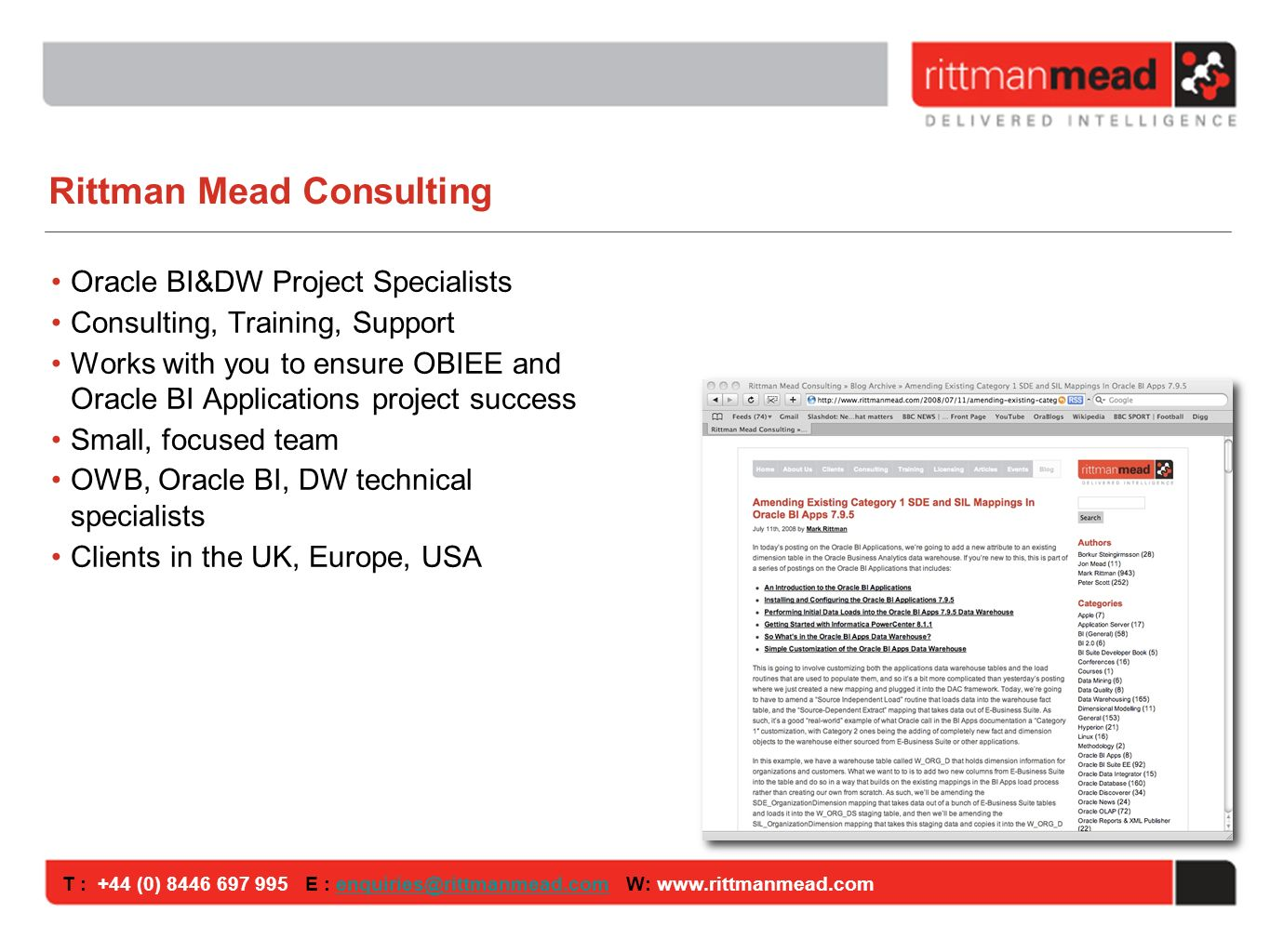 T : +44 (0) E : W: Rittman Mead Consulting Oracle BI&DW Project Specialists Consulting, Training, Support Works with you to ensure OBIEE and Oracle BI Applications project success Small, focused team OWB, Oracle BI, DW technical specialists Clients in the UK, Europe, USA