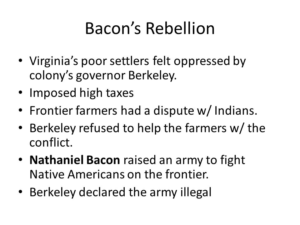 Bacons Rebellion Virginias poor settlers felt oppressed by colonys governor Berkeley. Imposed high taxes Frontier farmers had a dispute w/ Indians. Be