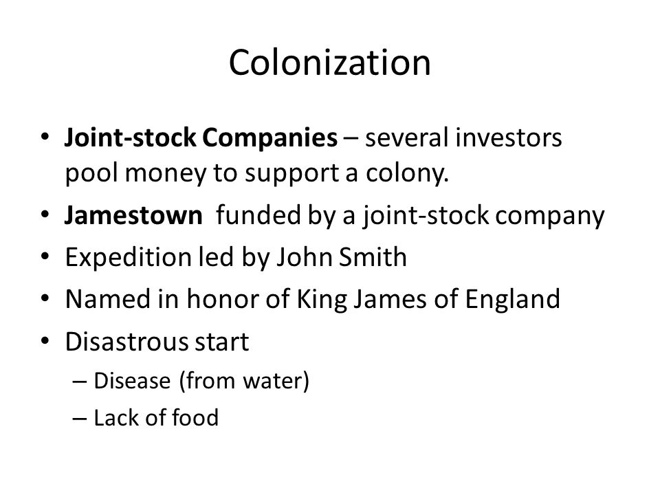 Colonization Joint-stock Companies – several investors pool money to support a colony. Jamestown funded by a joint-stock company Expedition led by Joh