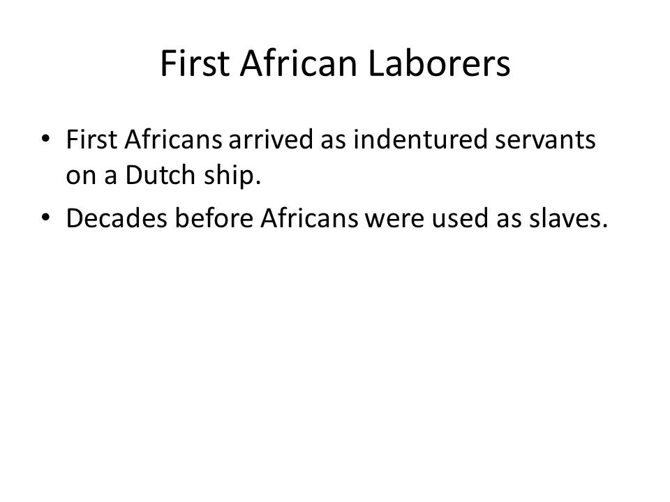 First African Laborers First Africans arrived as indentured servants on a Dutch ship. Decades before Africans were used as slaves.