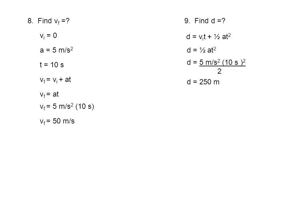 8. Find v f =? v i = 0 a = 5 m/s 2 t = 10 s v f = v i + at v f = at v f = 5 m/s 2 (10 s) v f = 50 m/s 9. Find d =? d = v i t + ½ at 2 d = ½ at 2 d = 5