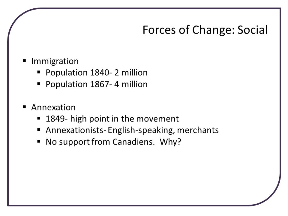 Forces of Change: Social Immigration Population 1840- 2 million Population 1867- 4 million Annexation 1849- high point in the movement Annexationists-