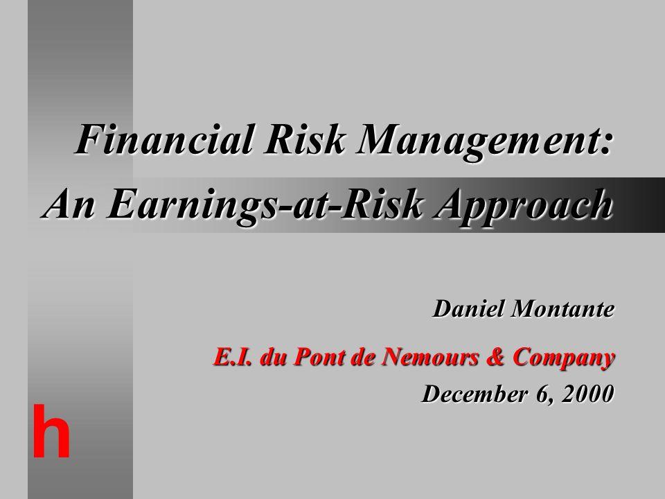 Financial Risk Management: An Earnings-at-Risk Approach Daniel Montante E.I. du Pont de Nemours & Company December 6, 2000 h