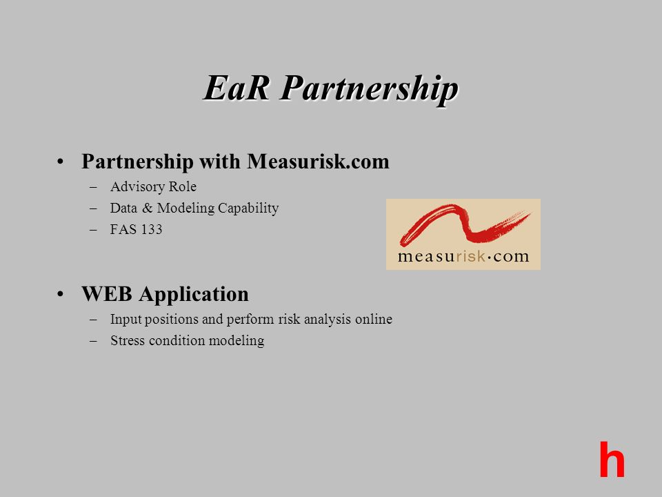 h EaR Partnership Partnership with Measurisk.com –Advisory Role –Data & Modeling Capability –FAS 133 WEB Application –Input positions and perform risk