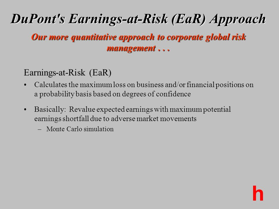 h DuPont's Earnings-at-Risk (EaR) Approach Our more quantitative approach to corporate global risk management... Earnings-at-Risk (EaR) Calculates the