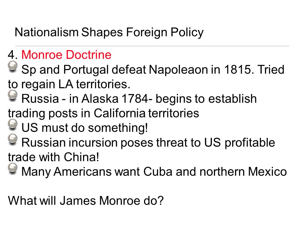Nationalism Shapes Foreign Policy 4. Monroe Doctrine Sp and Portugal defeat Napoleaon in 1815. Tried to regain LA territories. Russia - in Alaska 1784