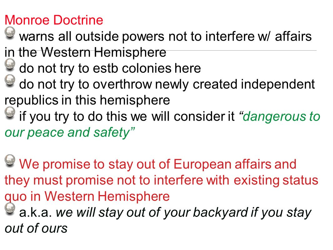 Monroe Doctrine warns all outside powers not to interfere w/ affairs in the Western Hemisphere do not try to estb colonies here do not try to overthro