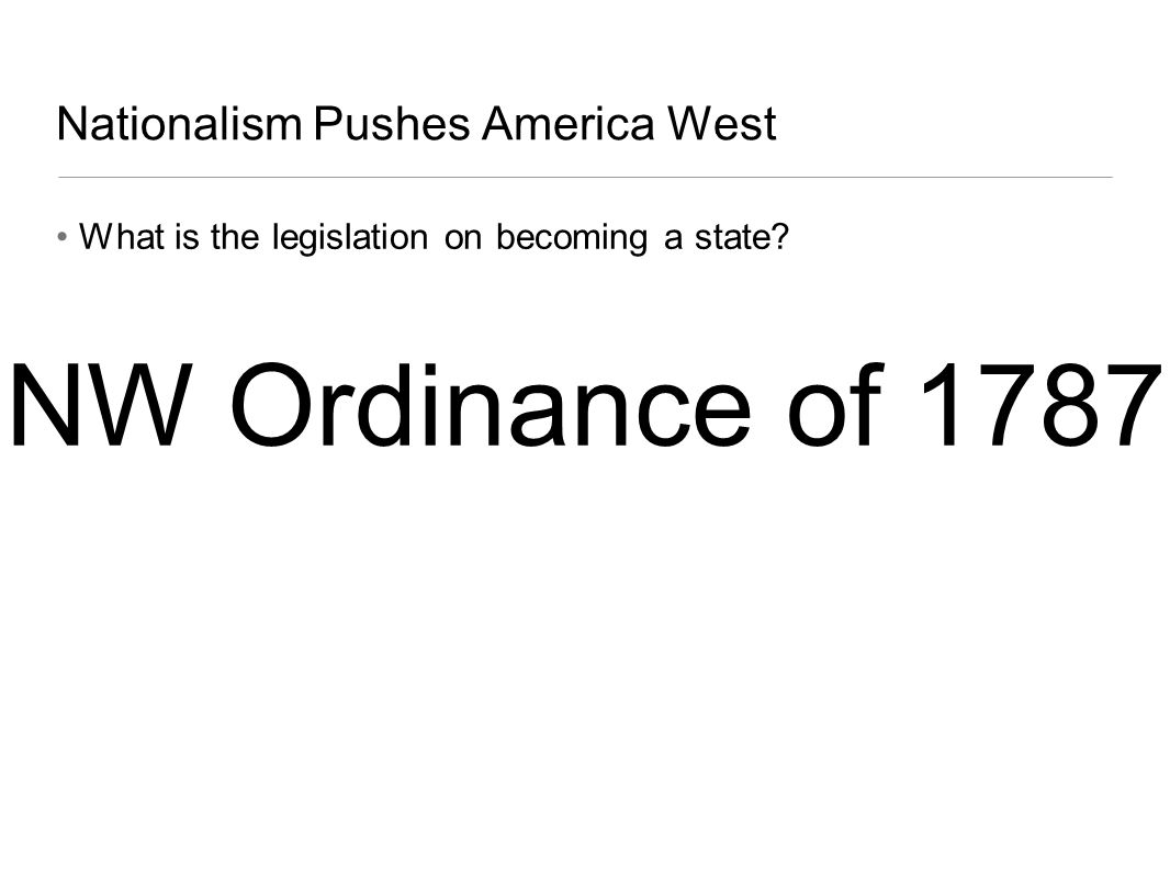 Nationalism Pushes America West What is the legislation on becoming a state? NW Ordinance of 1787