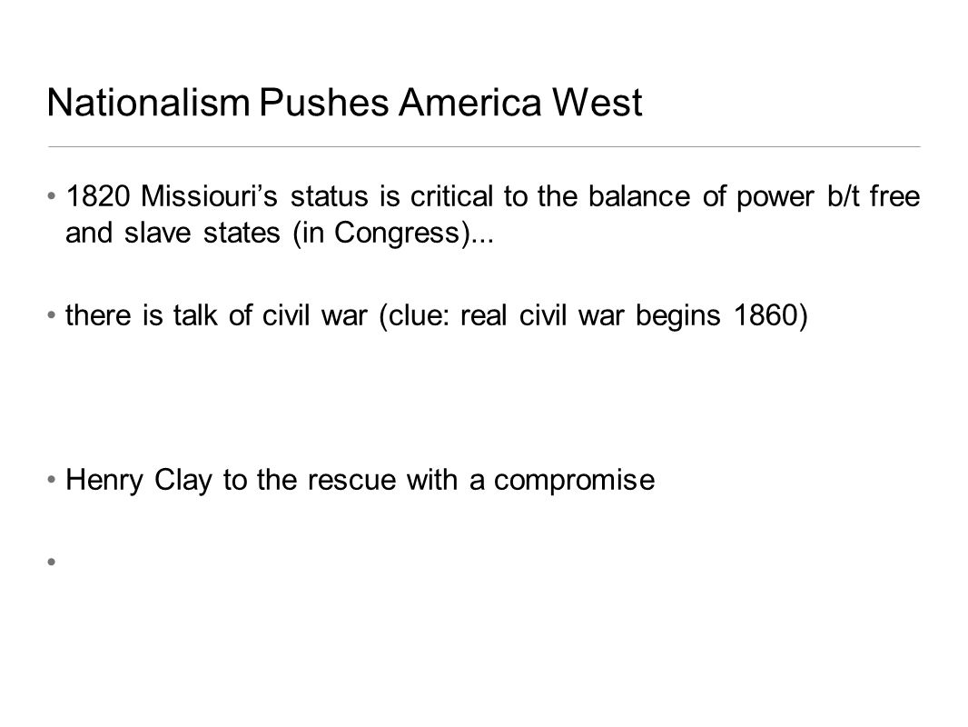 Nationalism Pushes America West 1820 Missiouris status is critical to the balance of power b/t free and slave states (in Congress)... there is talk of