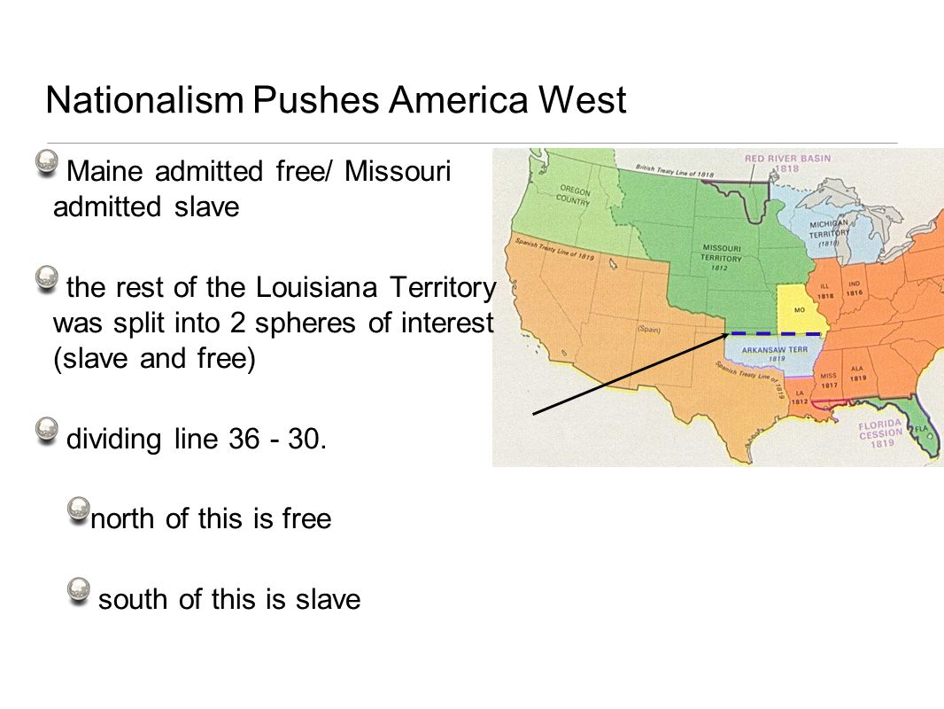 Nationalism Pushes America West Maine admitted free/ Missouri admitted slave the rest of the Louisiana Territory was split into 2 spheres of interest
