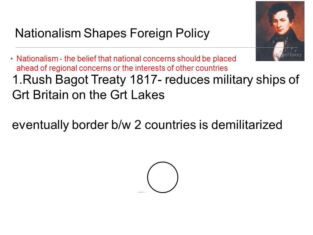 Nationalism Shapes Foreign Policy Nationalism - the belief that national concerns should be placed ahead of regional concerns or the interests of other countries 2.Convention of 1818 - fixed the northern border of the US at 49th parallel later reaches compromose w/GB - joint occupation of Oregon for 10 years 49th parallel