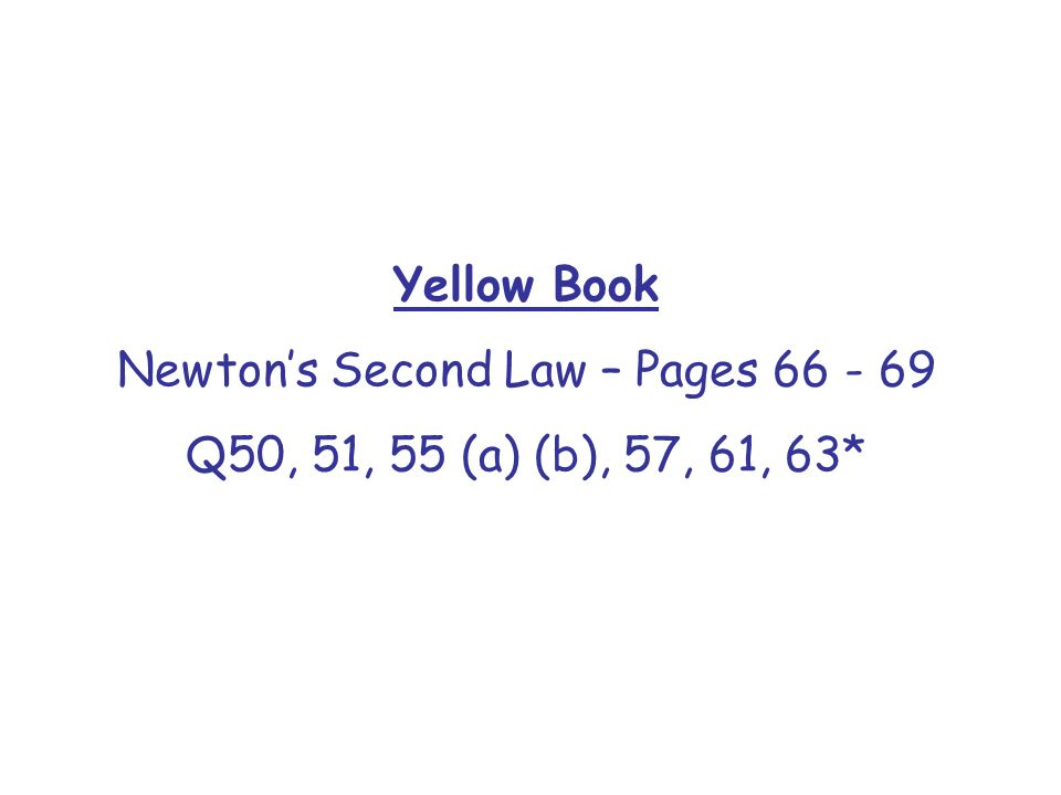 Yellow Book Newtons Second Law – Pages 66 - 69 Q50, 51, 55 (a) (b), 57, 61, 63*