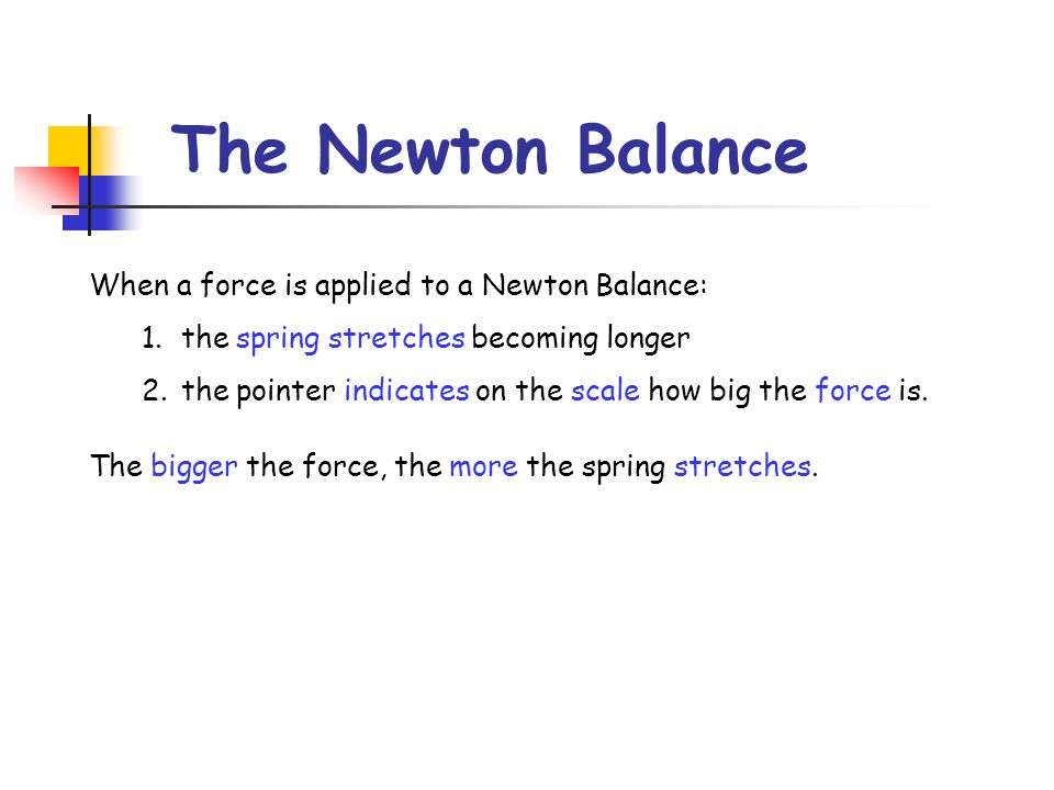 The Newton Balance When a force is applied to a Newton Balance: 1.the spring stretches becoming longer 2.the pointer indicates on the scale how big th