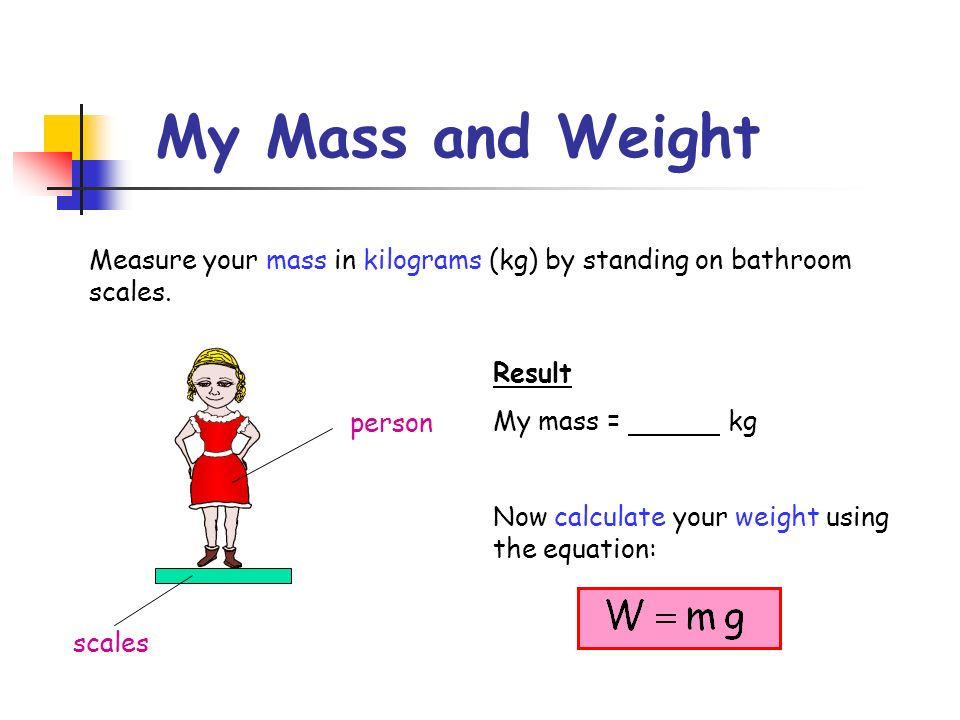 My Mass and Weight Measure your mass in kilograms (kg) by standing on bathroom scales. scales person Result My mass = kg Now calculate your weight usi