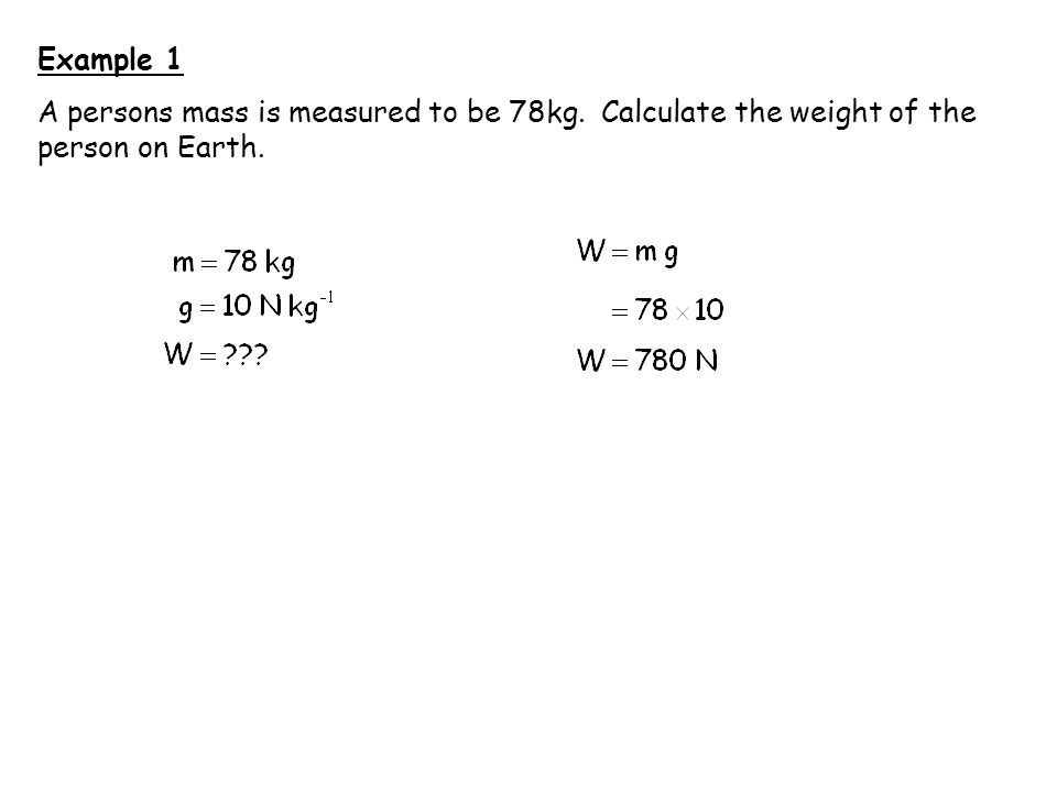 Example 1 A persons mass is measured to be 78kg. Calculate the weight of the person on Earth.