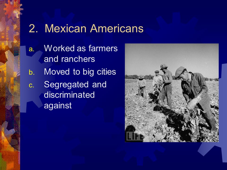 2. Mexican Americans a. Worked as farmers and ranchers b.