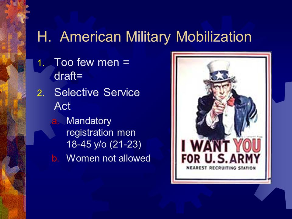 H. American Military Mobilization 1. Too few men = draft= 2. Selective Service Act a.Mandatory registration men 18-45 y/o (21-23) b.Women not allowed