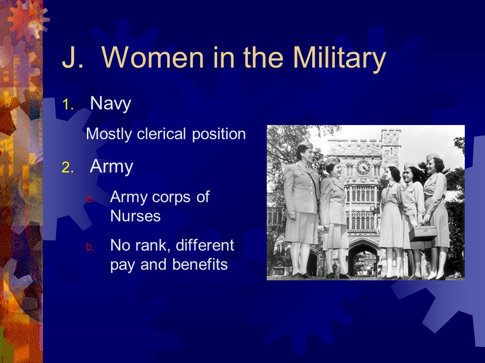 J. Women in the Military 1. Navy Mostly clerical position 2. Army a. Army corps of Nurses b. No rank, different pay and benefits