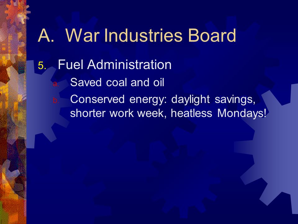 A. War Industries Board 5. Fuel Administration a. Saved coal and oil b. Conserved energy: daylight savings, shorter work week, heatless Mondays!