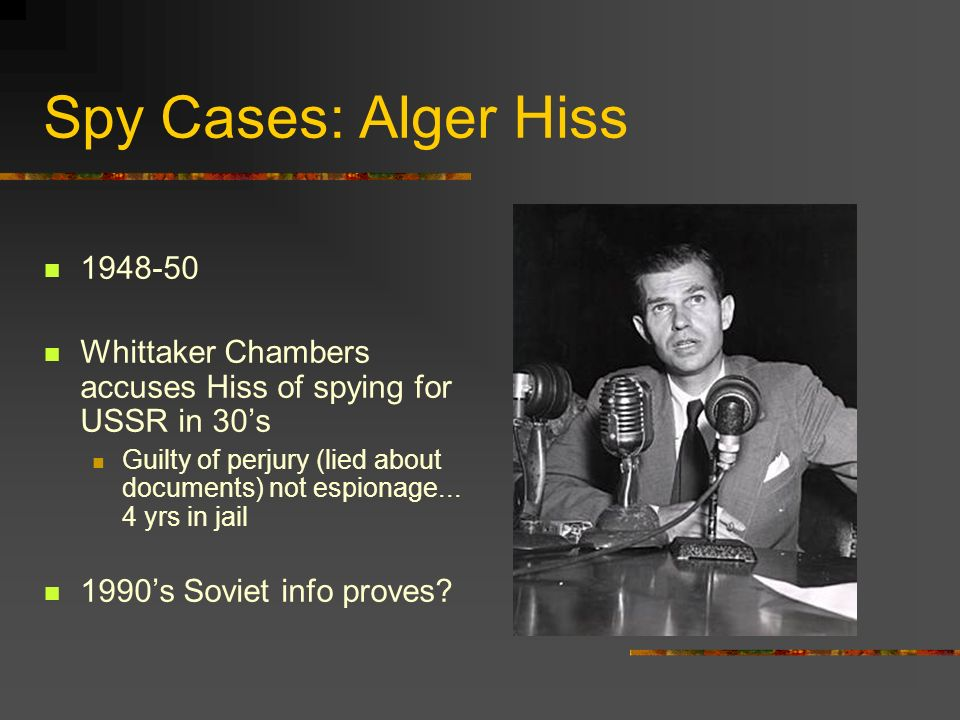 Spy Cases: Alger Hiss 1948-50 Whittaker Chambers accuses Hiss of spying for USSR in 30s Guilty of perjury (lied about documents) not espionage... 4 yr