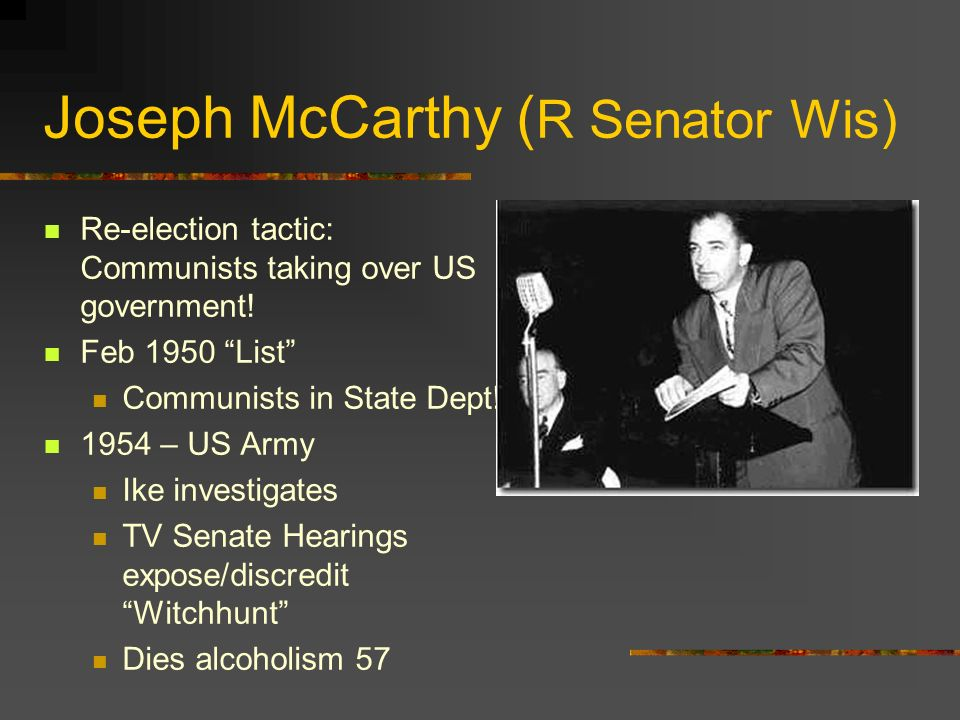 Joseph McCarthy ( R Senator Wis) Re-election tactic: Communists taking over US government! Feb 1950 List Communists in State Dept! 1954 – US Army Ike