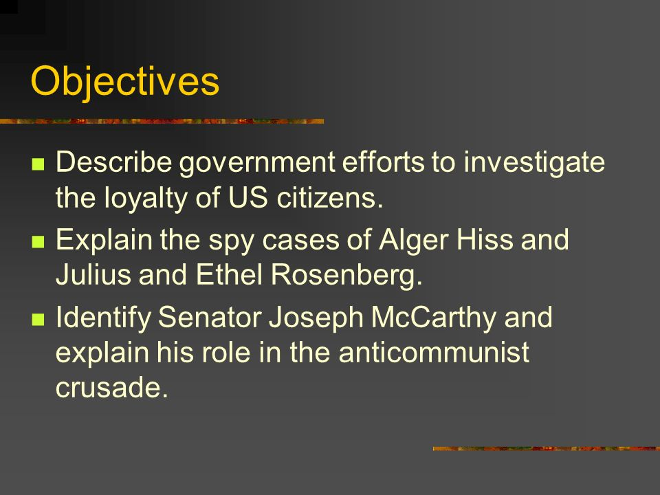 Objectives Describe government efforts to investigate the loyalty of US citizens. Explain the spy cases of Alger Hiss and Julius and Ethel Rosenberg.