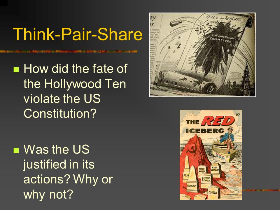 Think-Pair-Share How did the fate of the Hollywood Ten violate the US Constitution? Was the US justified in its actions? Why or why not?