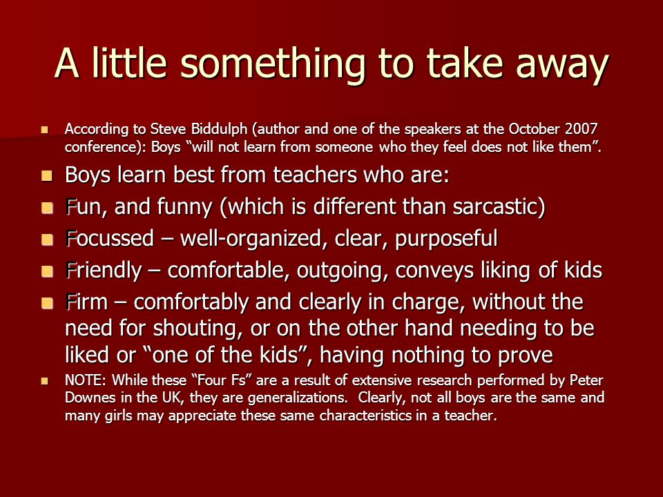 A little something to take away According to Steve Biddulph (author and one of the speakers at the October 2007 conference): Boys will not learn from someone who they feel does not like them.