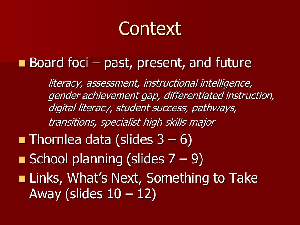 Context Board foci – past, present, and future Board foci – past, present, and future literacy, assessment, instructional intelligence, gender achievement gap, differentiated instruction, digital literacy, student success, pathways, transitions, specialist high skills major Thornlea data (slides 3 – 6) Thornlea data (slides 3 – 6) School planning (slides 7 – 9) School planning (slides 7 – 9) Links, Whats Next, Something to Take Away (slides 10 – 12) Links, Whats Next, Something to Take Away (slides 10 – 12)