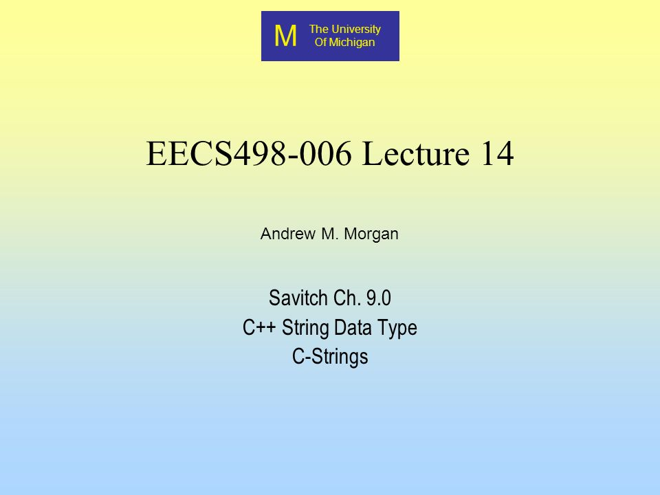 M The University Of Michigan Andrew M. Morgan EECS498-006 Lecture 14 Savitch Ch. 9.0 C++ String Data Type C-Strings