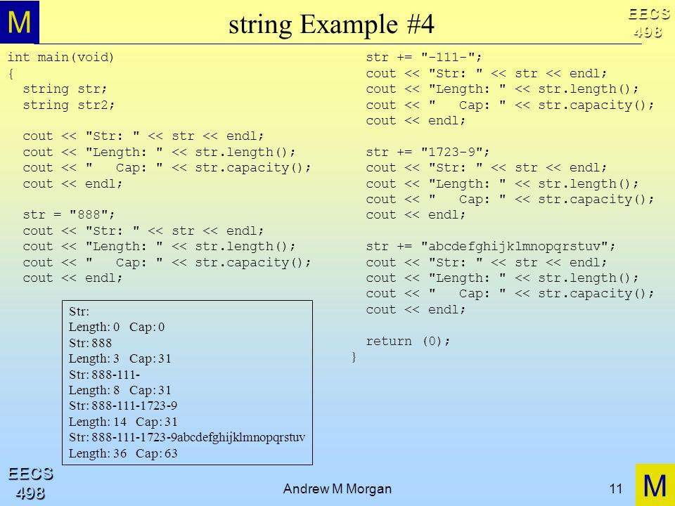 M M EECS498 EECS498 Andrew M Morgan11 string Example #4 int main(void) { string str; string str2; cout << Str: << str << endl; cout << Length: << str.length(); cout << Cap: << str.capacity(); cout << endl; str = 888 ; cout << Str: << str << endl; cout << Length: << str.length(); cout << Cap: << str.capacity(); cout << endl; str += ; cout << Str: << str << endl; cout << Length: << str.length(); cout << Cap: << str.capacity(); cout << endl; str += ; cout << Str: << str << endl; cout << Length: << str.length(); cout << Cap: << str.capacity(); cout << endl; str += abcdefghijklmnopqrstuv ; cout << Str: << str << endl; cout << Length: << str.length(); cout << Cap: << str.capacity(); cout << endl; return (0); } Str: Length: 0 Cap: 0 Str: 888 Length: 3 Cap: 31 Str: Length: 8 Cap: 31 Str: Length: 14 Cap: 31 Str: abcdefghijklmnopqrstuv Length: 36 Cap: 63