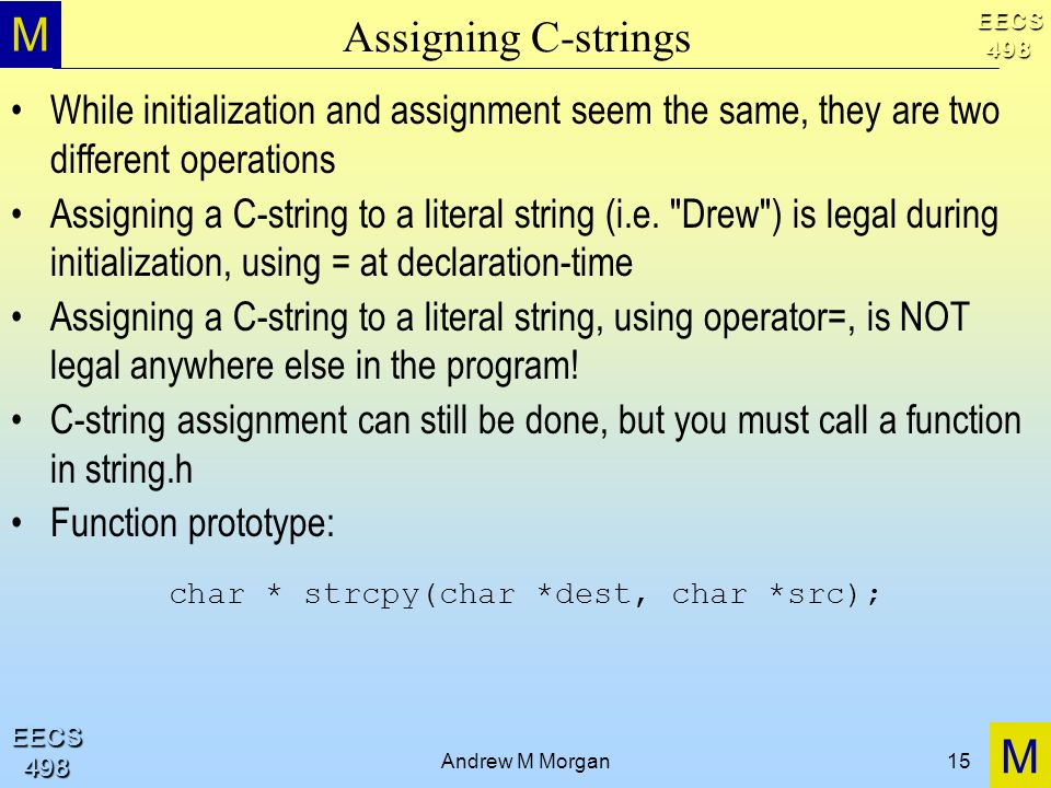 M M EECS498 EECS498 Andrew M Morgan15 Assigning C-strings While initialization and assignment seem the same, they are two different operations Assigning a C-string to a literal string (i.e.
