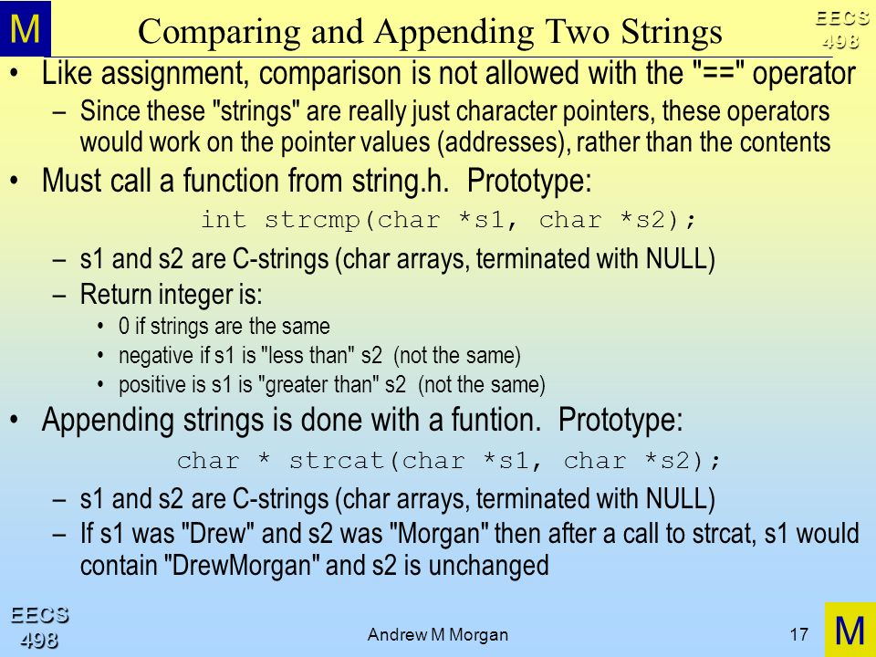 M M EECS498 EECS498 Andrew M Morgan17 Comparing and Appending Two Strings Like assignment, comparison is not allowed with the == operator –Since these strings are really just character pointers, these operators would work on the pointer values (addresses), rather than the contents Must call a function from string.h.