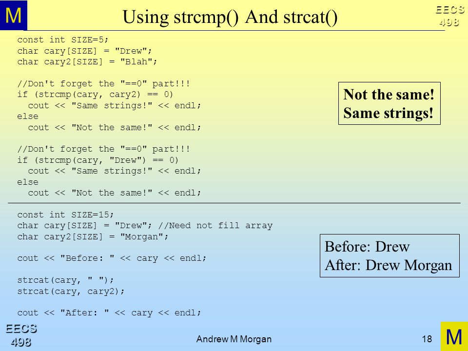 M M EECS498 EECS498 Andrew M Morgan18 Using strcmp() And strcat() const int SIZE=5; char cary[SIZE] = Drew ; char cary2[SIZE] = Blah ; //Don t forget the ==0 part!!.