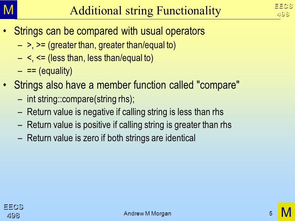 M M EECS498 EECS498 Andrew M Morgan5 Additional string Functionality Strings can be compared with usual operators –>, >= (greater than, greater than/equal to) –<, <= (less than, less than/equal to) –== (equality) Strings also have a member function called compare –int string::compare(string rhs); –Return value is negative if calling string is less than rhs –Return value is positive if calling string is greater than rhs –Return value is zero if both strings are identical